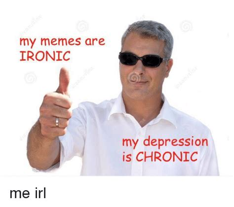 My Memes - my memes are ironic my depression is chronic me irl