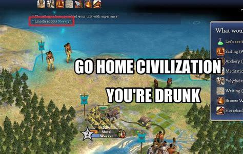Civilization Memes - go home civilization iv you re drunk go home you are drunk know your meme