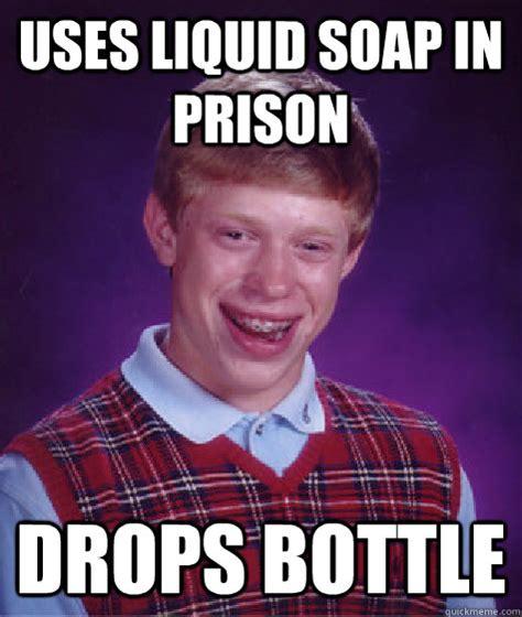 Soap Meme - uses liquid soap in prison drops bottle bad luck brian