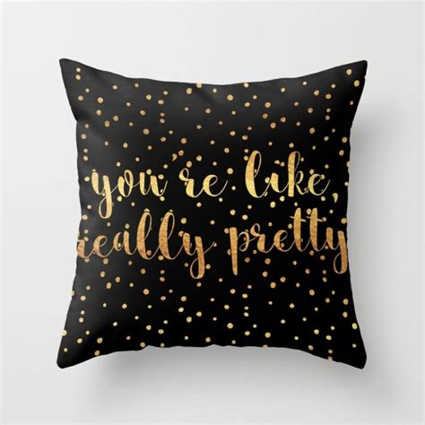 throw pillow you re like really pretty black gold