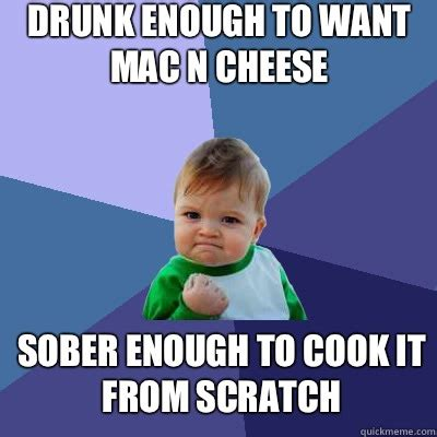 Cheese Meme - drunk enough to want mac n cheese sober enough to cook it