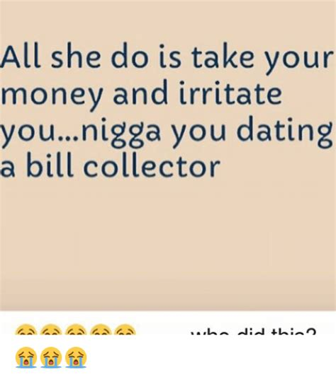 Bill Collector Meme - all she do is take your money and irritate younigga you