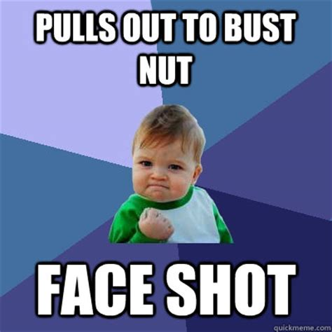Bust A Nut Meme - pulls out to bust nut face shot success kid