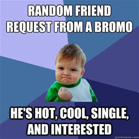 Friend Request Meme - random friend request from a bromo he s hot cool single