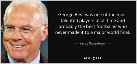 george best quote franz beckenbauer quote george best was one of the most