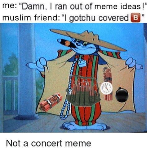 Meme Ideas - me damn i ran out of meme ideas muslim friend i gotchu