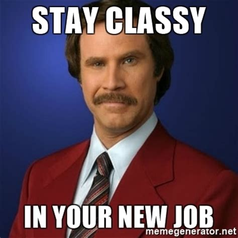 Employment Meme - stay classy in your new job anchorman birthday meme