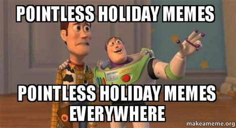 Holiday Meme - pointless holiday memes pointless holiday memes everywhere