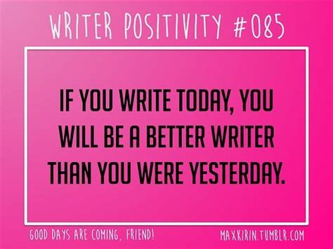 Today Is Better Than Yesterday Essay by Daily Writer Positivity 085 If You Write Today You Will Be A Better Writer Than You Were