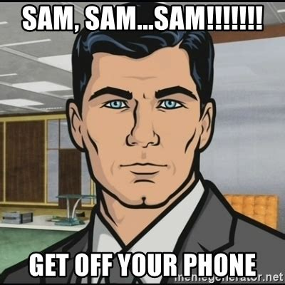 Get Off Your Phone Meme - sam sam sam get off your phone archer meme