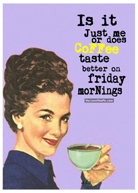 is it just me or does coffee taste better on friday