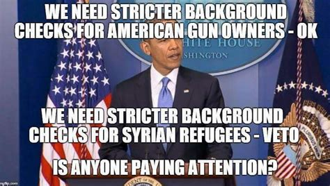 Background Check Meme Looking For A Meme Obama Stating Fed Background Checks Fail For Guns But Great For