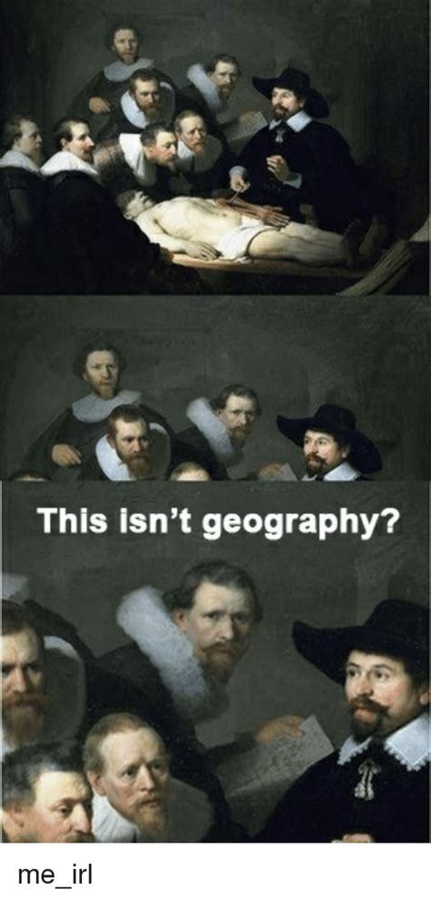 This Isnt by This Isn T Geography Me Irl Irl Meme On Sizzle