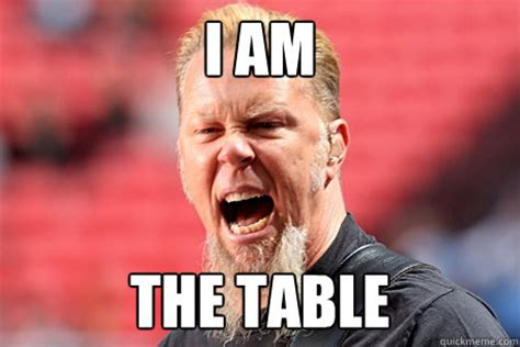I Am Meme - i am the table i am the table james hetfield quickmeme