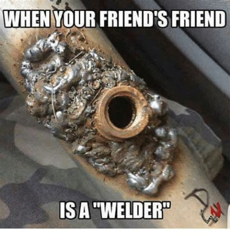 Funny Welding Memes - when your friends friend is a welder meme on me me