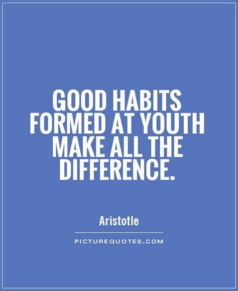 Habits Formed At Youth Make All The By Aristotle Like Success habits formed at youth make all the difference
