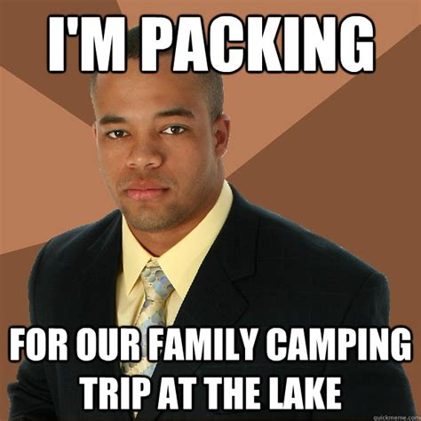 Lake Meme - i m packing for our family cing trip at the lake