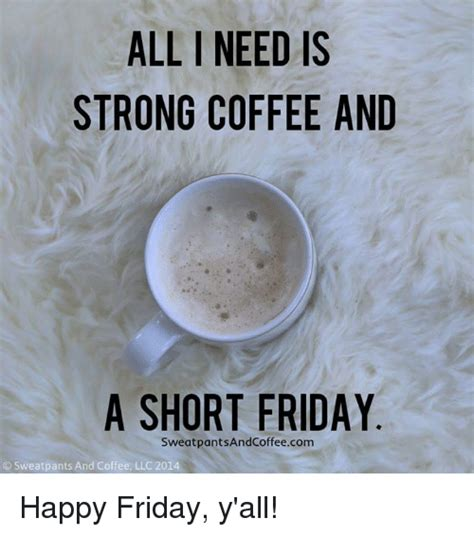 Friday Coffee Meme - all need is strong coffee and a short friday sweat pantsandcoffeecom sweatpants and coffee llc