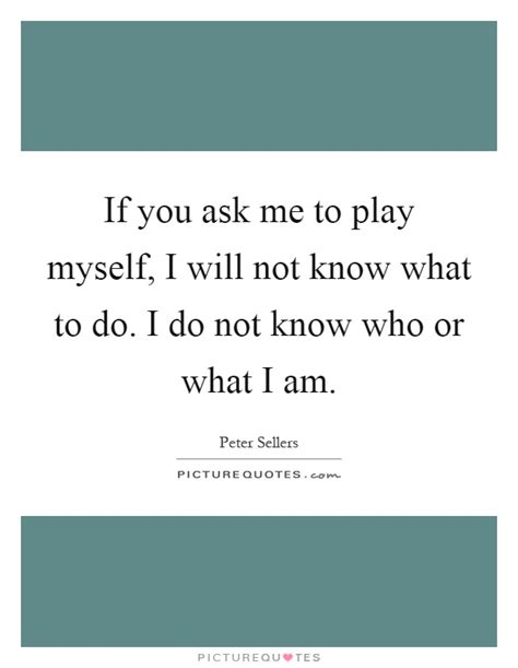Me Or Not 1 if you ask me to play myself i will not what to do i do picture quotes