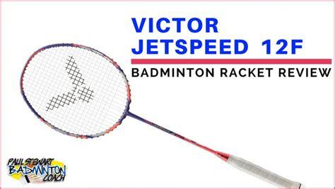 Raket Victor Jetspeed 12 victor jetspeed 12f badminton racket review paul stewart