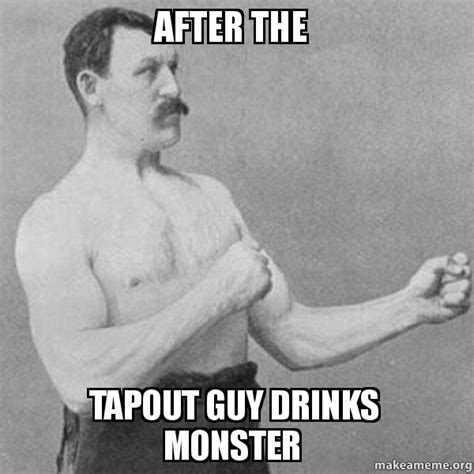 Tapout Meme - after the tapout guy drinks monster overly manly man