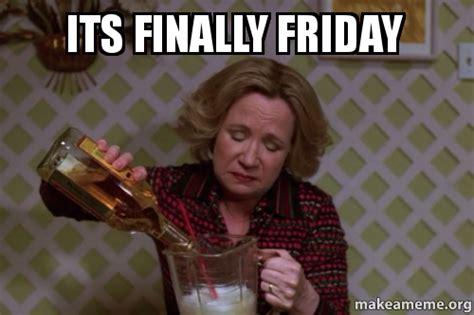Finally Friday Meme - its finally friday make a meme