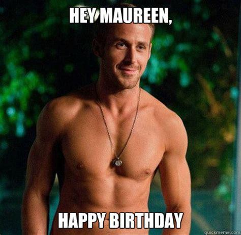 Ryan Gosling Birthday Meme - hey maureen happy birthday ryan gosling hey girl good