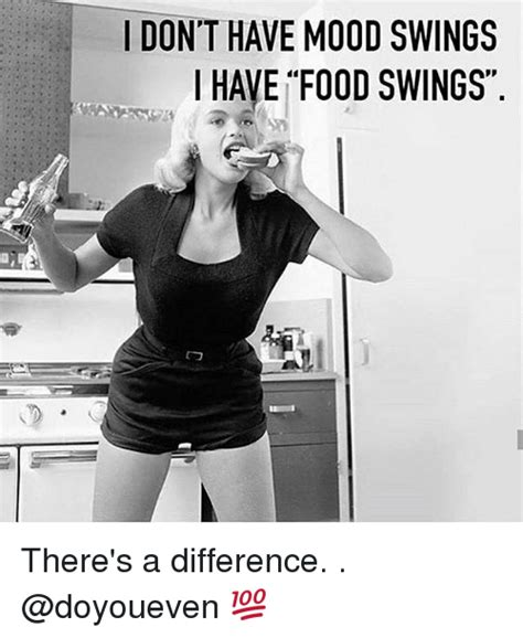 Mood Swing Meme - i don t have mood swings i have food swings there s a
