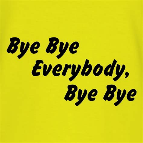 T Shirt Bye bye bye everybody bye bye t shirt by chargrilled