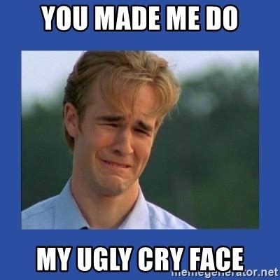 Ugly Cry Meme - you made me do my ugly cry face sad dawson meme generator