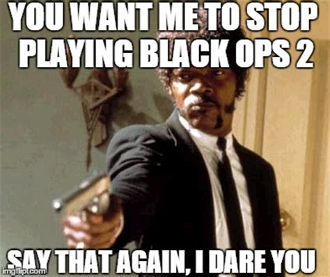 Call Of Duty Black Ops 2 Memes - say that again i dare you meme imgflip