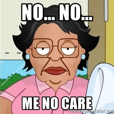 No Just No Meme - no no me no care consuela meme generator