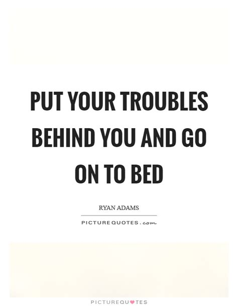 put you to bed put your troubles behind you and go on to bed picture quotes