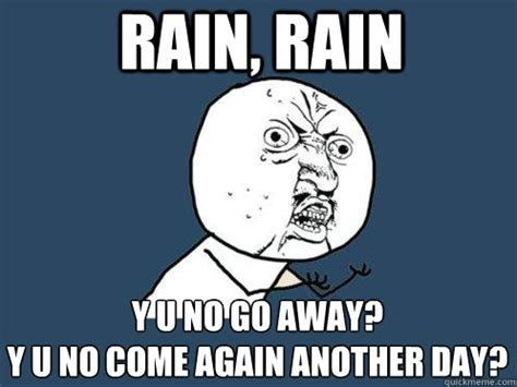 Go Away Meme - rain rain y u no go away y u no come again another day