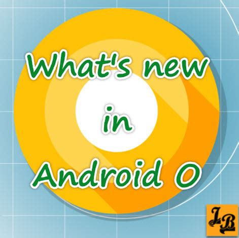 what s the android operating system what s new in version of android operating system android o javabrahman