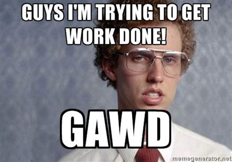 Get To Work Meme - napoleon dynamite memes trying to get work done napoleon