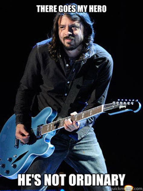 Dave Grohl Meme - there goes my hero he s not ordinary dave grohl quickmeme