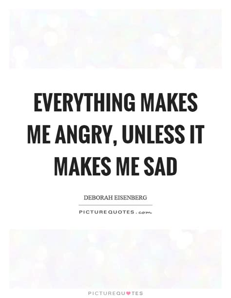 everything makes me angry unless it makes me sad
