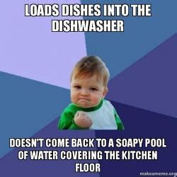 Kitchen Dishwasher Memes Loads Dishes Into The Dishwasher Doesn T Come Back To A