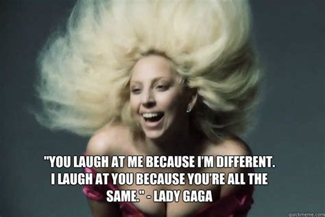 Gaga Meme - quot you laugh at me because i m different i laugh at you