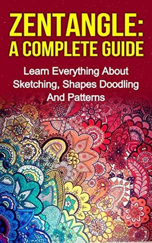 doodle complete guide zendoodle zentangle a complete guide learn everything