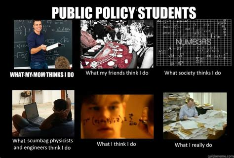 Public Meme - public policy students what my mom thinks i do what