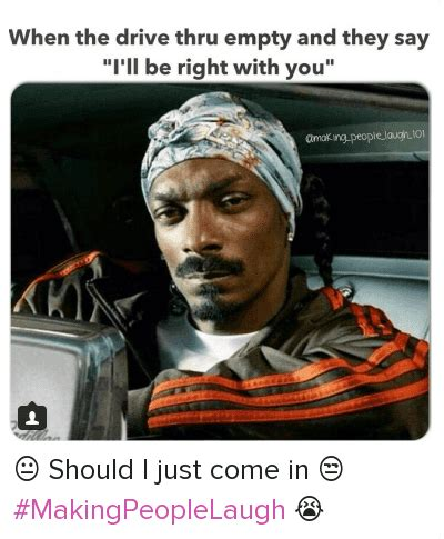 Snoop Dogg Meme - when the drive thru empty and they say i ll be right with