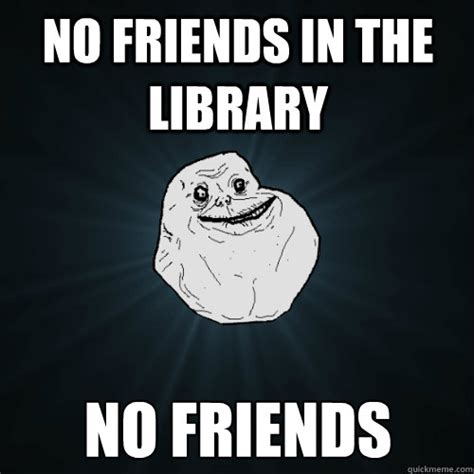 No New Friends Meme - no friends in the library no friends forever alone