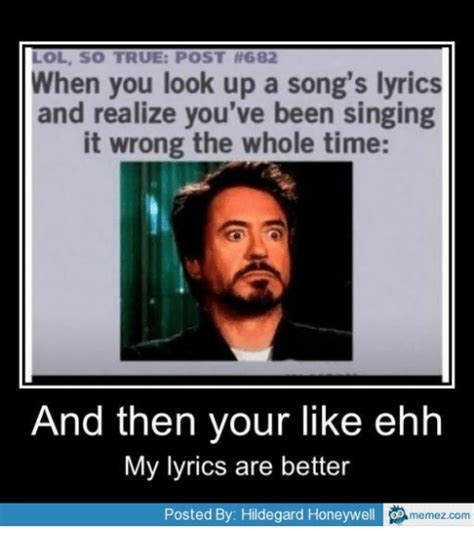 Memes Song - lol so true post 682 when you look up a song s lyrics and