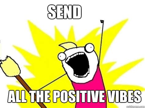 Good Vibes Meme - send all the positive vibes x all the things quickmeme