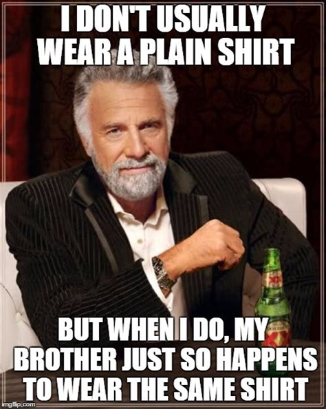 Same Shirt Meme - the most interesting man in the world meme imgflip