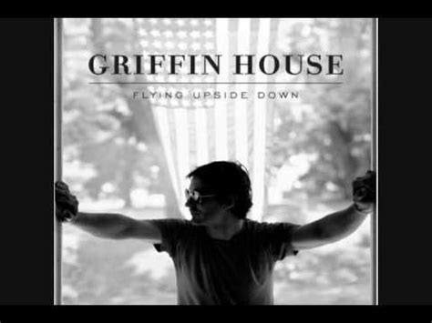 griffin house the guy that says goodbye the guy that says goodbye to you is out of his mind griffin house youtube