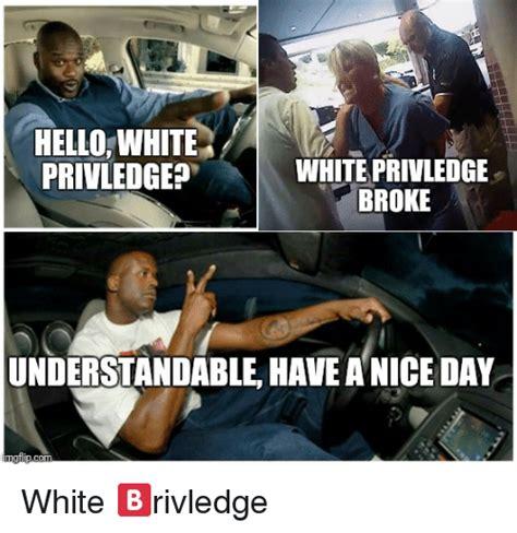 Nice Day Meme - hellowhite privledgep white privledge broke understandable