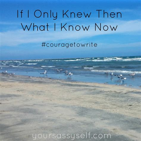 If I Only Knew Then What I Now by If I Only Knew Then What I Now Couragetowrite Your